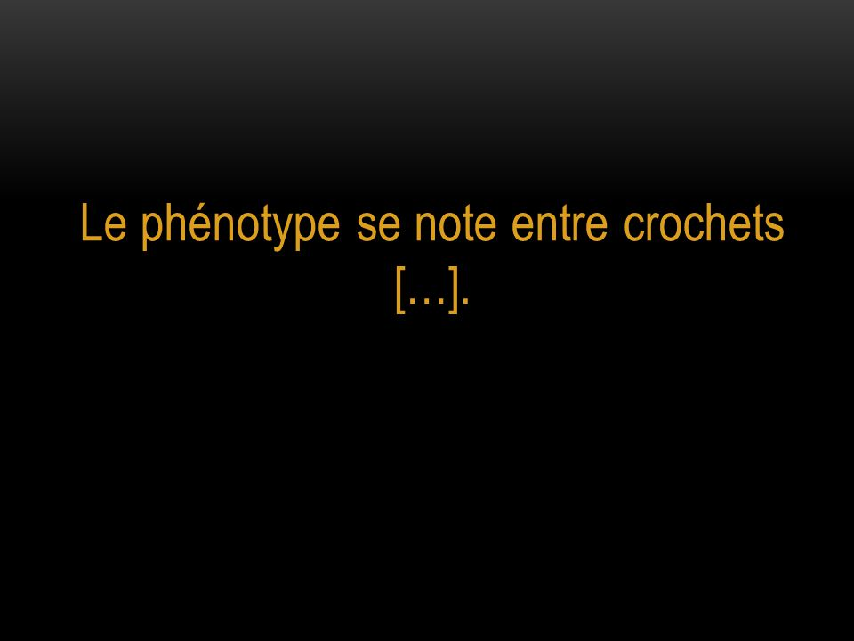 Le phénotype se note entre crochets […].